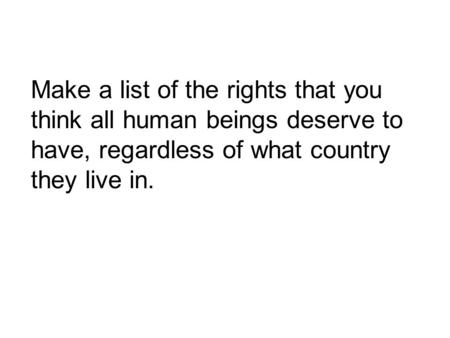 Make a list of the rights that you think all human beings deserve to have, regardless of what country they live in.