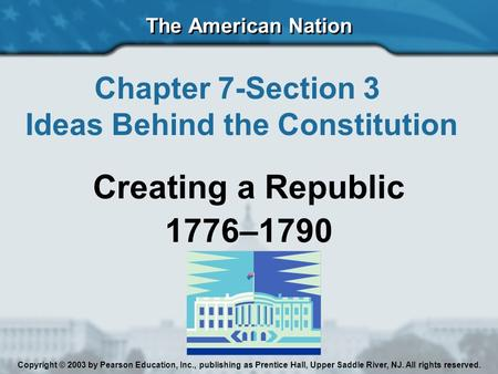 The American Nation Chapter 7-Section 3 Ideas Behind the Constitution Creating a Republic 1776–1790 Copyright © 2003 by Pearson Education, Inc., publishing.