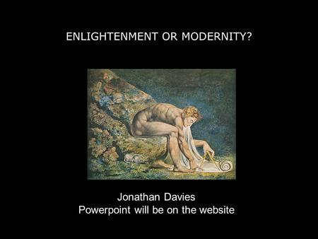 ENLIGHTENMENT OR MODERNITY? Jonathan Davies Powerpoint will be on the website.