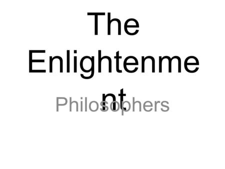 The Enlightenme nt Philosophers. The Enlightenment European movement (1600-1700's) in which thinkers attempted to apply the principles of reason and the.
