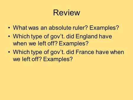 Review What was an absolute ruler? Examples? Which type of gov't. did England have when we left off? Examples? Which type of gov't. did France have when.