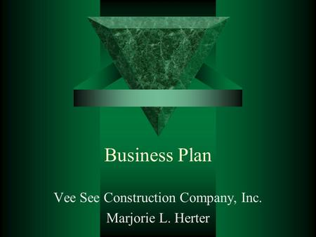 Business Plan Vee See Construction Company, Inc. Marjorie L. Herter.