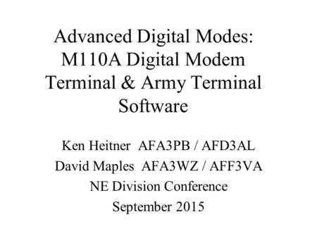 Advanced Digital Modes: M110A Digital Modem Terminal & Army Terminal Software Ken Heitner AFA3PB / AFD3AL David Maples AFA3WZ / AFF3VA NE Division Conference.