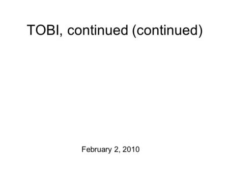 TOBI, continued (continued) February 2, 2010 Languages! Polish2 Tagalog2 Urdu Spanish Afrikaans Korean Gujarati Italian Russian Swedish Also: Perception.