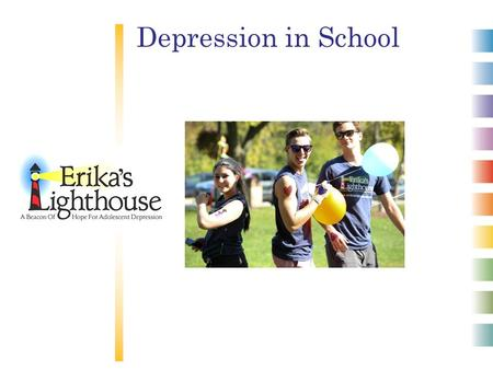 Depression in School. © 2012 Erika's Lighthouse, Inc. All rights reserved. Depression is a real illness. Depression is common. Depression is serious.