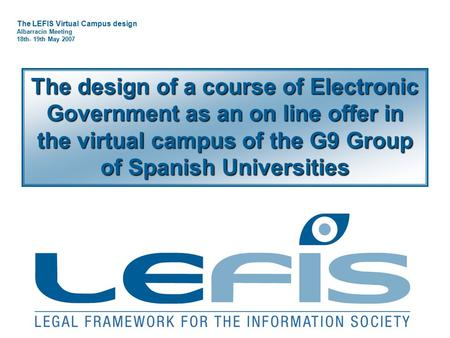 The LEFIS Virtual Campus design Albarracín Meeting 18th- 19th May 2007 The design of a course of Electronic Government as an on line offer in the virtual.
