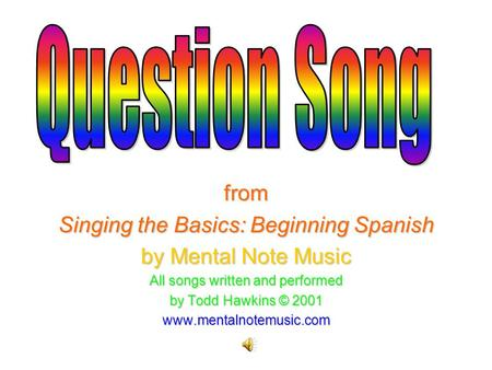 From Singing the Basics: Beginning Spanish by Mental Note Music All songs written and performed by Todd Hawkins © 2001 www.mentalnotemusic.com.