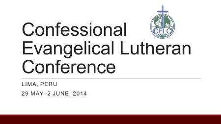 Confessional Evangelical Lutheran Conference LIMA, PERU 29 MAY–2 JUNE, 2014.
