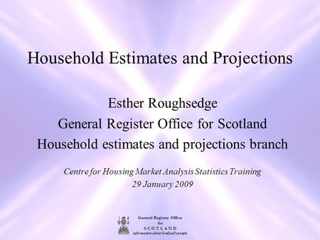 General Register Office for S C O T L A N D information about Scotland's people Household Estimates and Projections Esther Roughsedge General Register.