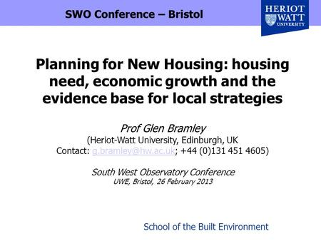 School of the Built Environment Planning for New Housing: housing need, economic growth and the evidence base for local strategies Prof Glen Bramley (Heriot-Watt.