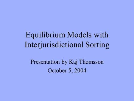Equilibrium Models with Interjurisdictional Sorting Presentation by Kaj Thomsson October 5, 2004.