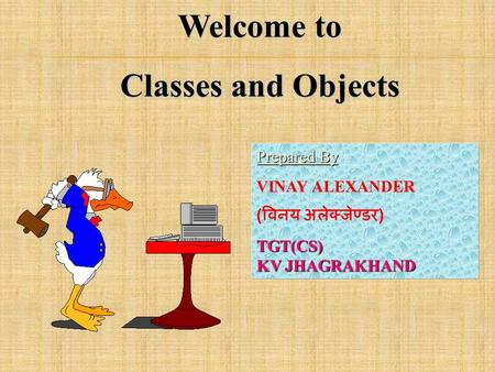 Welcome to Classes and Objects Prepared By Prepared By : VINAY ALEXANDER ( विनय अलेक्जेण्डर )TGT(CS) KV JHAGRAKHAND.