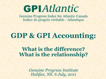 Genuine Progress Index for Atlantic Canada Indice de progrès véritable - Atlantique GDP & GPI Accounting: What is the difference? What is the relationship?