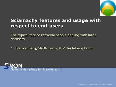 Sciamachy features and usage with respect to end-users The typical fate of retrieval people dealing with large datasets… C. Frankenberg, SRON team, IUP.