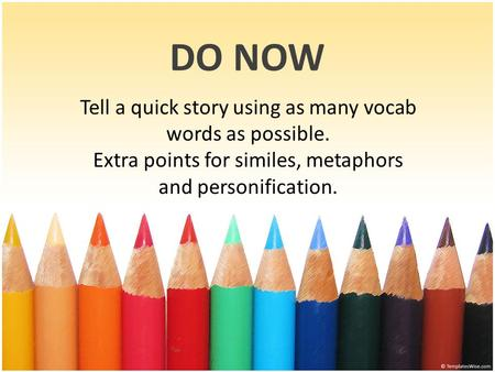 DO NOW Tell a quick story using as many vocab words as possible. Extra points for similes, metaphors and personification.