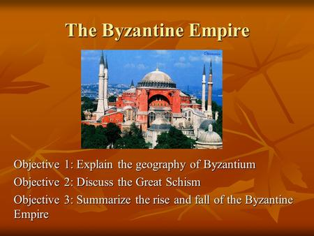 The Byzantine Empire Objective 1: Explain the geography of Byzantium Objective 2: Discuss the Great Schism Objective 3: Summarize the rise and fall of.