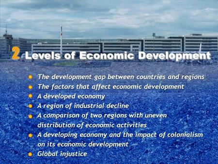 The development gap between countries and regions The factors that affect economic development A developed economy A region of industrial decline A comparison.