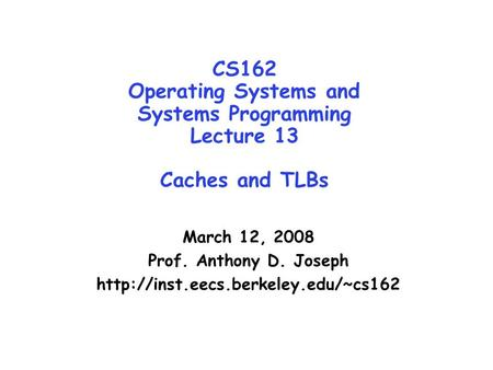 CS162 Operating Systems and Systems Programming Lecture 13 Caches and TLBs March 12, 2008 Prof. Anthony D. Joseph