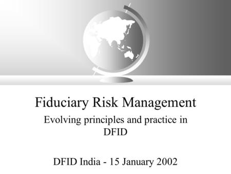 Fiduciary Risk Management Evolving principles and practice in DFID DFID India - 15 January 2002.