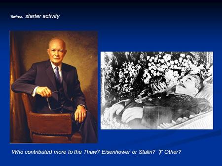  starter activity Who contributed more to the Thaw? Eisenhower or Stalin?  Other?