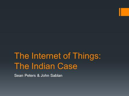 The Internet of Things: The Indian Case Sean Peters & John Sablan.