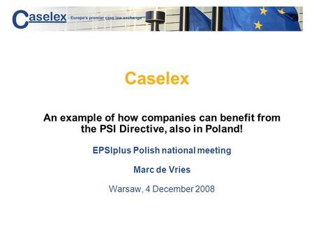 Caselex An example of how companies can benefit from the PSI Directive, also in Poland! EPSIplus Polish national meeting Marc de Vries Warsaw, 4 December.