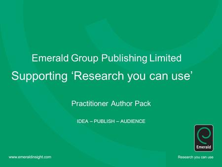 Emerald Group Publishing Limited Supporting 'Research you can use' Practitioner Author Pack IDEA – PUBLISH – AUDIENCE.