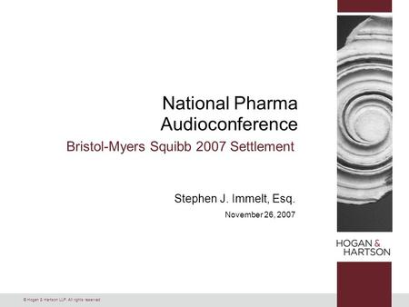 © Hogan & Hartson LLP. All rights reserved. National Pharma Audioconference Bristol-Myers Squibb 2007 Settlement Stephen J. Immelt, Esq. November 26, 2007.
