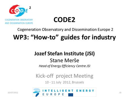 "2 CODE2 Cogeneration Observatory and Dissemination Europe 2 WP3: ""How-to"" guides for industry Jozef Stefan Institute (JSI) Stane Merše Head of Energy Efficiency."