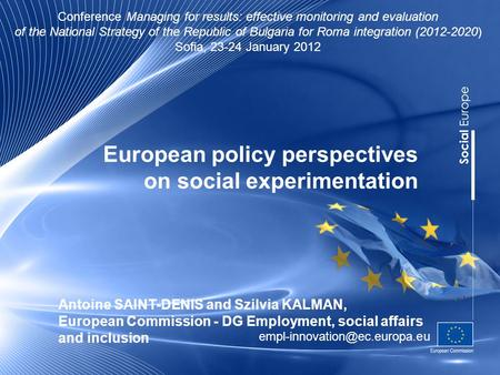 European policy perspectives on social experimentation Antoine SAINT-DENIS and Szilvia KALMAN, European Commission - DG Employment, social affairs and.