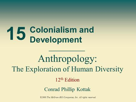 15 Colonialism and Development Anthropology: The Exploration of Human Diversity 12 th Edition Conrad Phillip Kottak ©2008 The McGraw-Hill Companies, Inc.