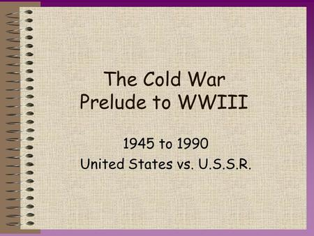 The Cold War Prelude to WWIII 1945 to 1990 United States vs. U.S.S.R.
