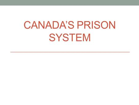 CANADA'S PRISON SYSTEM. Entering Prison Prison/Incarceration is a very polarizing issue. It is also a very political issue Conservative rhetoric- more.