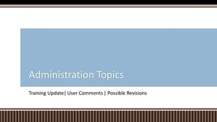 Training Update| User Comments | Possible Revisions Administration TopicsAdministration Topics.
