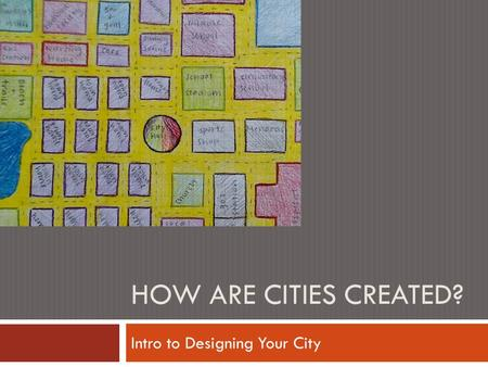 HOW ARE CITIES CREATED? Intro to Designing Your City.