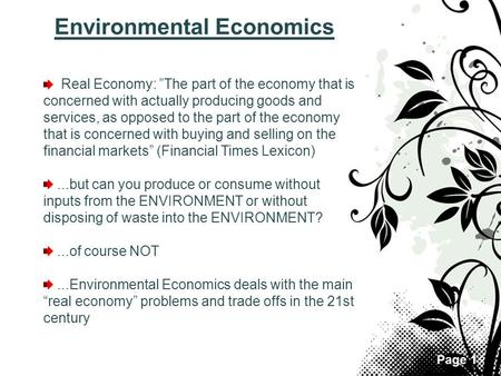 "Page 1 Environmental Economics Real Economy: ""The part of the economy that is concerned with actually producing goods and services, as opposed to the part."