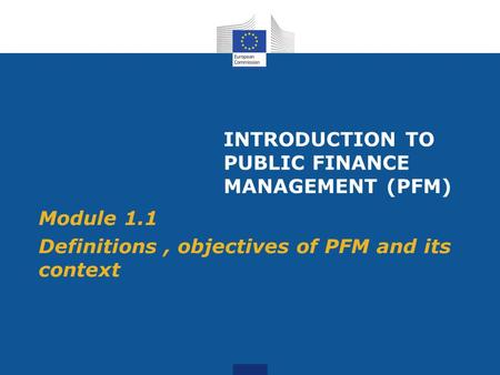 INTRODUCTION TO PUBLIC FINANCE MANAGEMENT (PFM) Module 1.1 Definitions, objectives of PFM and its context.