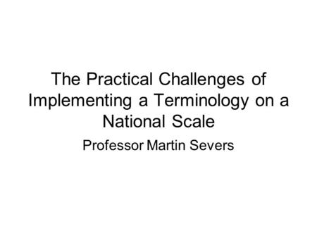 The Practical Challenges of Implementing a Terminology on a National Scale Professor Martin Severs.