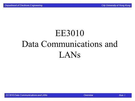 Department of <strong>Electronic</strong> Engineering City University of Hong Kong EE3010 Data <strong>Communications</strong> and LANs Overview Slide 1 EE3010 Data <strong>Communications</strong> and LANs.