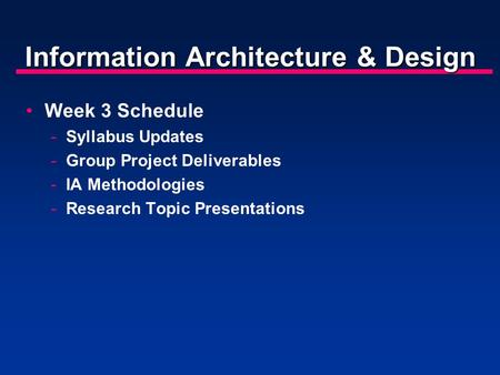 Information Architecture & Design Week 3 Schedule -Syllabus Updates -Group Project Deliverables -IA Methodologies -Research Topic Presentations.