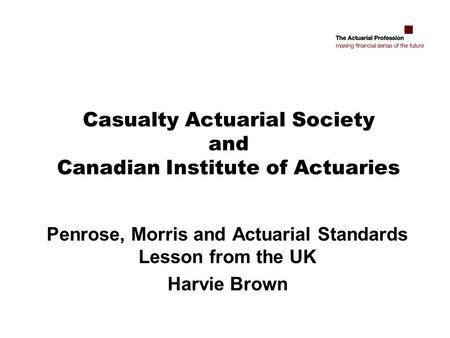Casualty Actuarial Society and Canadian Institute of Actuaries Penrose, Morris and Actuarial Standards Lesson from the UK Harvie Brown.