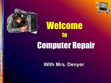 Welcome to Computer Repair With Mrs. Denyer. ROP Regional Occupational Program CTE Career Technical Education ENGINEERING AND DESIGN INFORMATION COMMUNICATIONS.