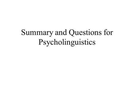 Summary and Questions for Psycholinguistics. Psycholinguistics as cognitive study Stimuli (makeup of information) processing (functions & operations)