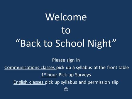 "Welcome to ""Back to School Night"" Please sign in Communications classes pick up a syllabus at the front table 1 st hour-Pick up Surveys English classes."