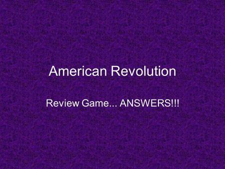 American Revolution Review Game... ANSWERS!!!. Question 1 *Representation Complete the following… No taxation without _____________!