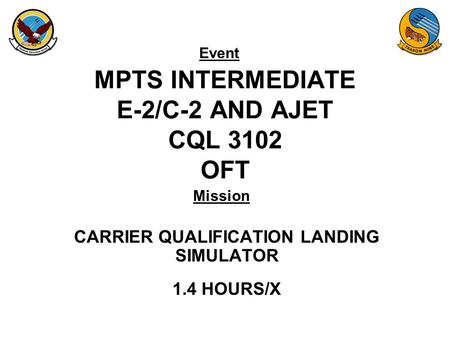 Event Mission MPTS INTERMEDIATE E-2/C-2 AND AJET CQL 3102 OFT CARRIER QUALIFICATION LANDING SIMULATOR 1.4 HOURS/X.
