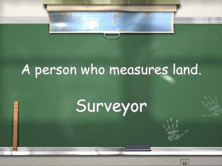 A person who measures land. Surveyor. The peace treaty in which Great Britain recognized the United States as an independent country. Treaty of Paris.