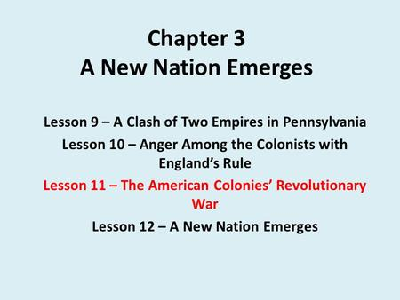 Chapter 3 A New Nation Emerges Lesson 9 – A Clash of Two Empires in Pennsylvania Lesson 10 – Anger Among the Colonists with England's Rule Lesson 11 –