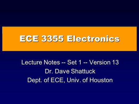 ECE 3355 Electronics Lecture Notes -- Set 1 -- Version 13 Dr. Dave Shattuck Dept. of ECE, Univ. of Houston.