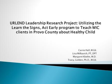 Carrie Hall, M.Ed. Lisa Milkavich, PT, DPT Margaret Kluthe, M.D. Tracy, Golden, Ph.D., M.Ed. URLEND Leadership Research Project: Utilizing the Learn the.